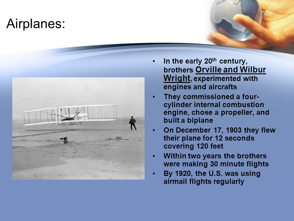 Airplanes: In the early 20th century, brothers Orville and Wilbur Wright, experimented with engines and aircrafts.
