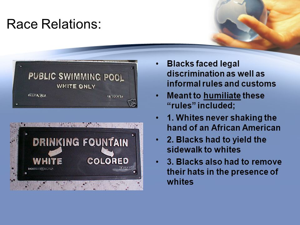 Race Relations: Blacks faced legal discrimination as well as informal rules and customs. Meant to humiliate these rules included;