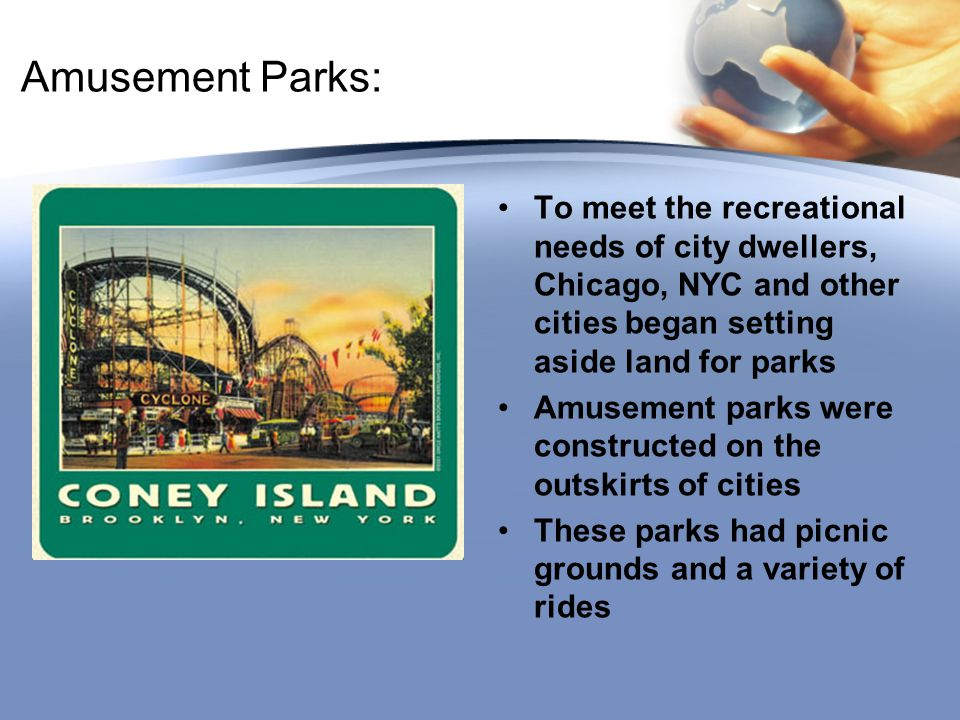 Amusement Parks: To meet the recreational needs of city dwellers, Chicago, NYC and other cities began setting aside land for parks.