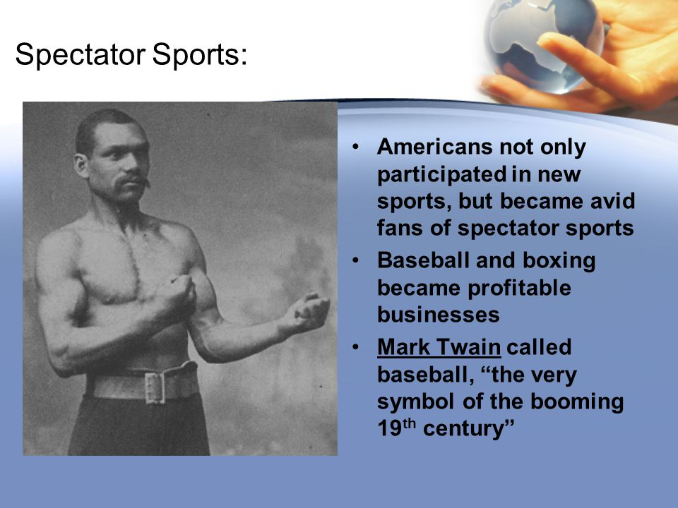 Spectator Sports: Americans not only participated in new sports, but became avid fans of spectator sports.
