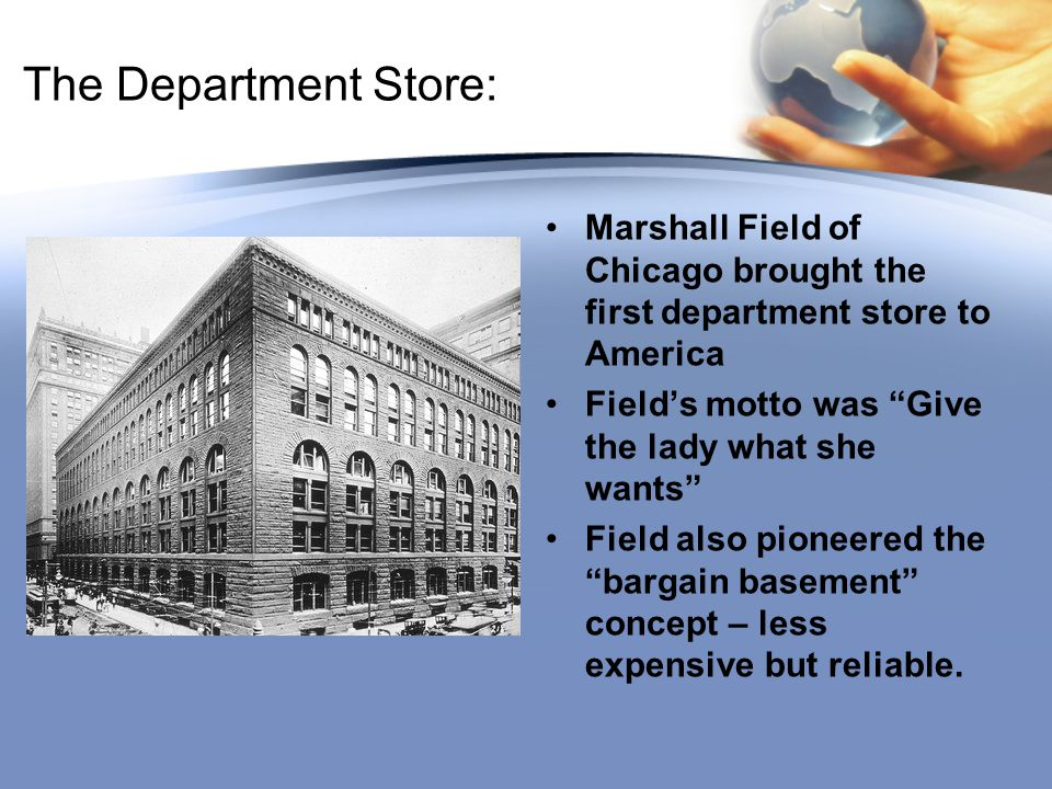 The Department Store: Marshall Field of Chicago brought the first department store to America. Field's motto was Give the lady what she wants