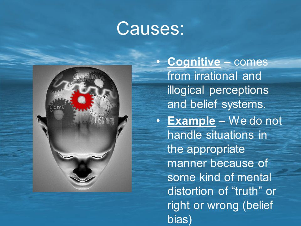 Causes: Cognitive – comes from irrational and illogical perceptions and belief systems.