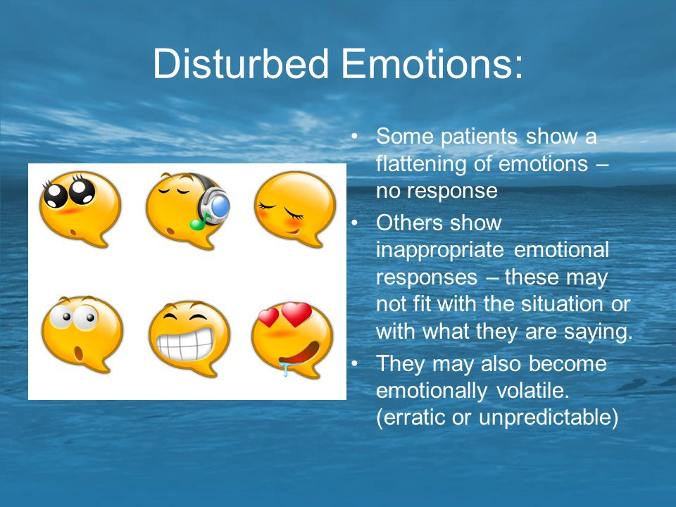 Disturbed Emotions: Some patients show a flattening of emotions – no response.