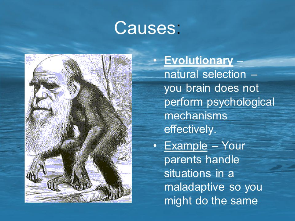Causes: Evolutionary – natural selection – you brain does not perform psychological mechanisms effectively.
