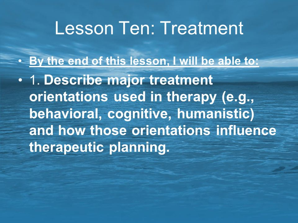 Lesson Ten: Treatment By the end of this lesson, I will be able to: