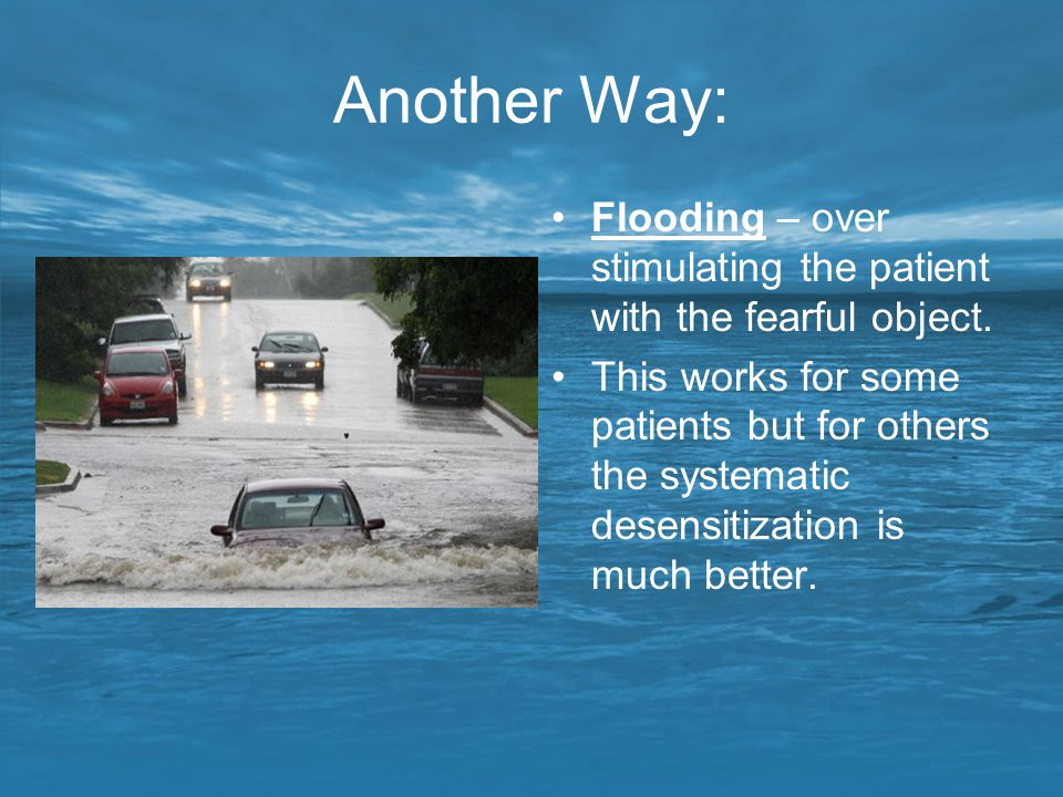 Another Way: Flooding – over stimulating the patient with the fearful object.