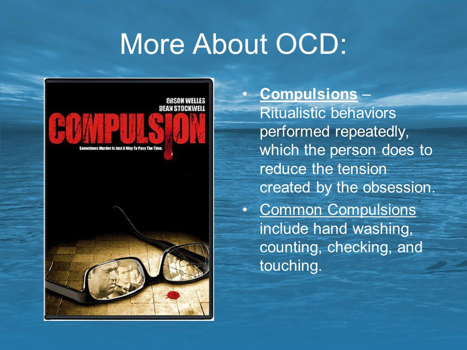 More About OCD: Compulsions – Ritualistic behaviors performed repeatedly, which the person does to reduce the tension created by the obsession.
