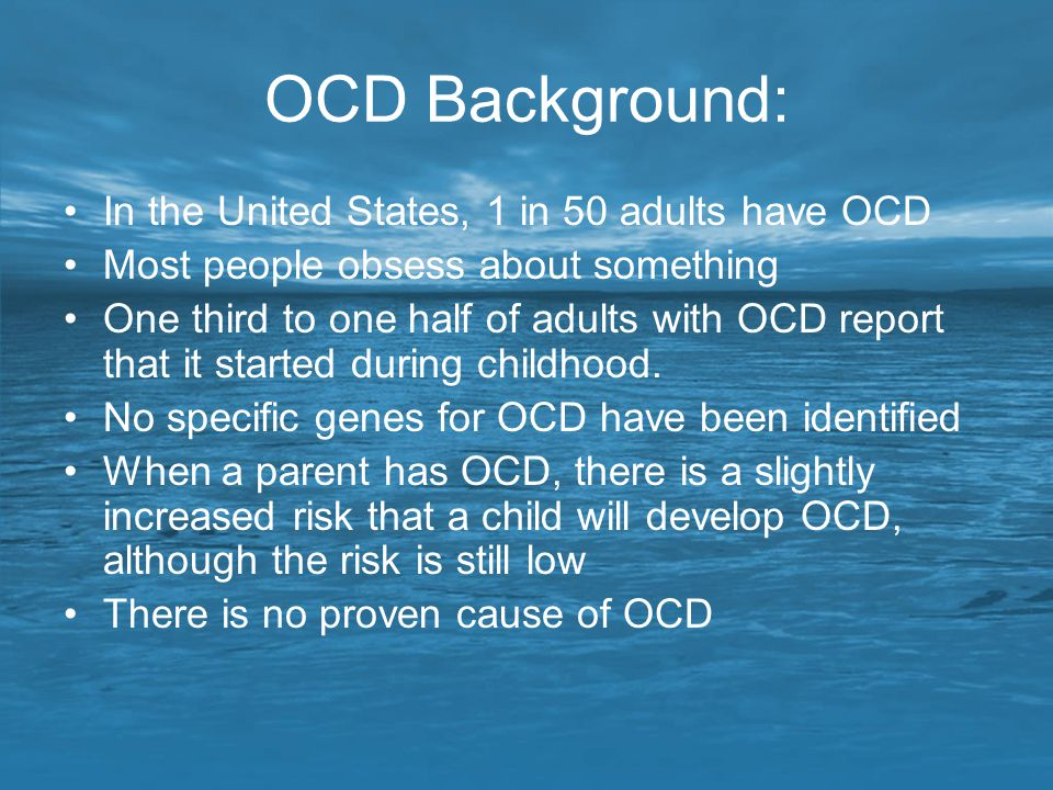 OCD Background: In the United States, 1 in 50 adults have OCD