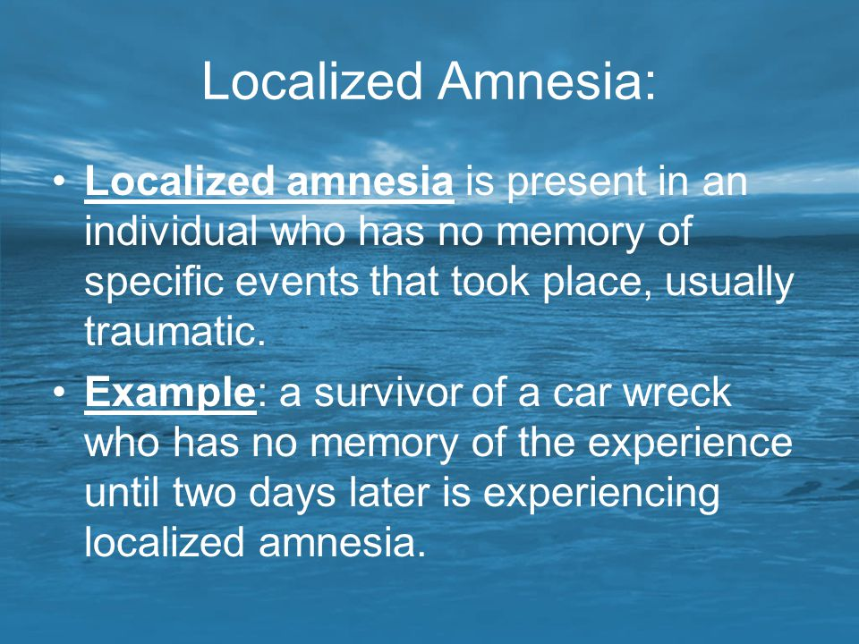 Localized Amnesia: Localized amnesia is present in an individual who has no memory of specific events that took place, usually traumatic.