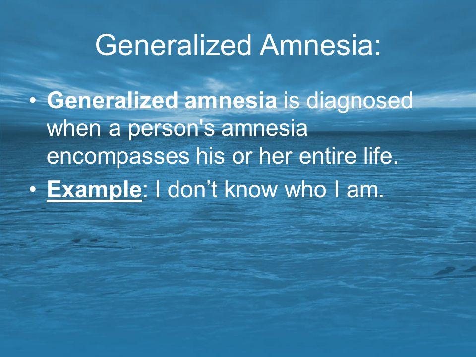 Generalized Amnesia: Generalized amnesia is diagnosed when a person s amnesia encompasses his or her entire life.
