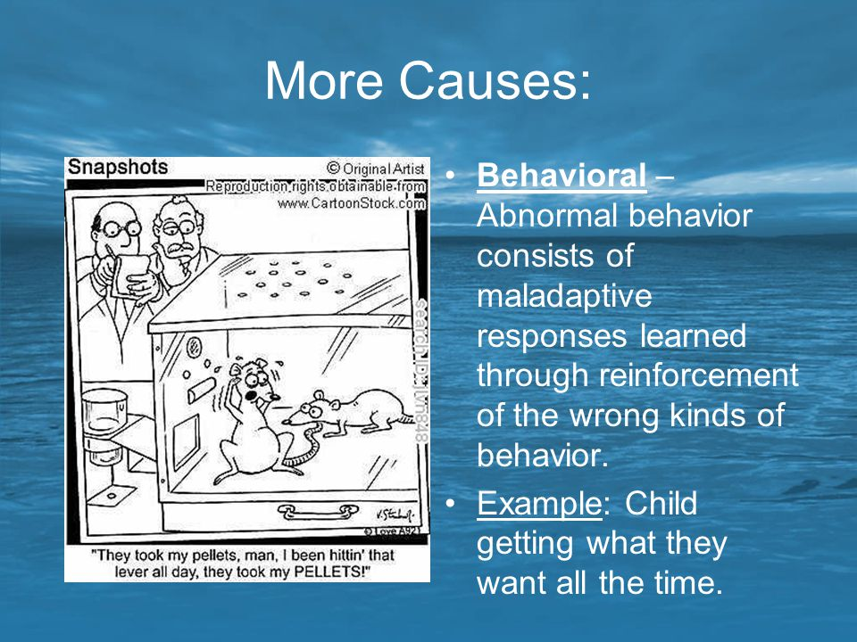 More Causes: Behavioral – Abnormal behavior consists of maladaptive responses learned through reinforcement of the wrong kinds of behavior.