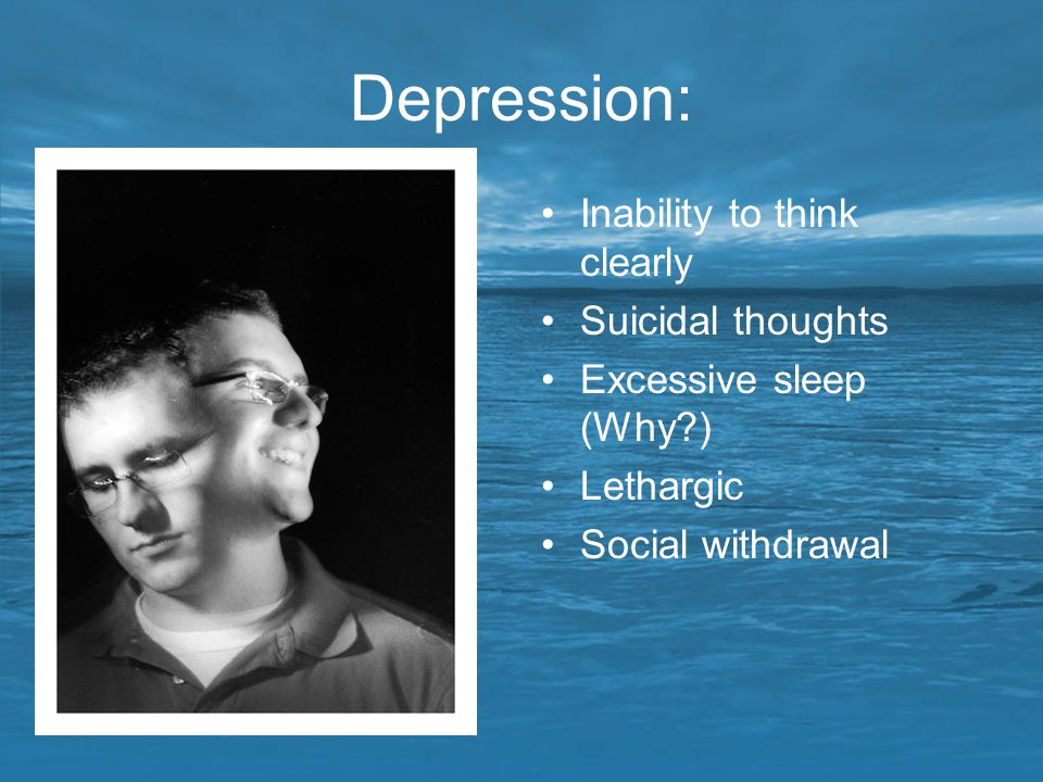 Depression: Inability to think clearly Suicidal thoughts
