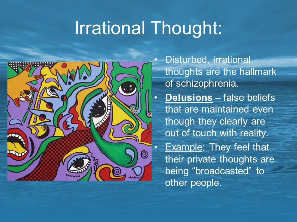 Irrational Thought: Disturbed, irrational thoughts are the hallmark of schizophrenia.