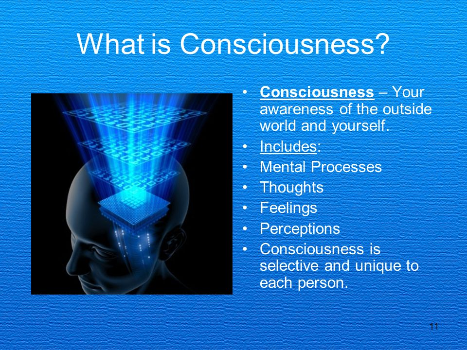 What is Consciousness Consciousness – Your awareness of the outside world and yourself. Includes:
