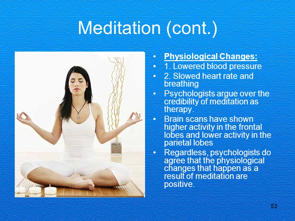 Meditation (cont.) Physiological Changes: 1. Lowered blood pressure