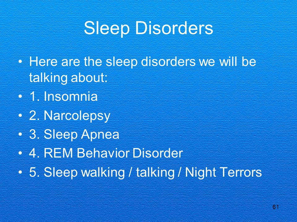 Sleep Disorders Here are the sleep disorders we will be talking about:
