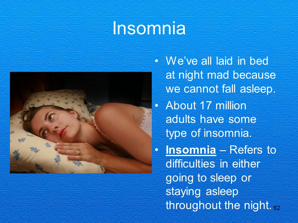 Insomnia We've all laid in bed at night mad because we cannot fall asleep. About 17 million adults have some type of insomnia.