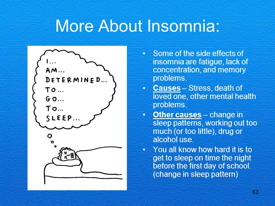 More About Insomnia: Some of the side effects of insomnia are fatigue, lack of concentration, and memory problems.