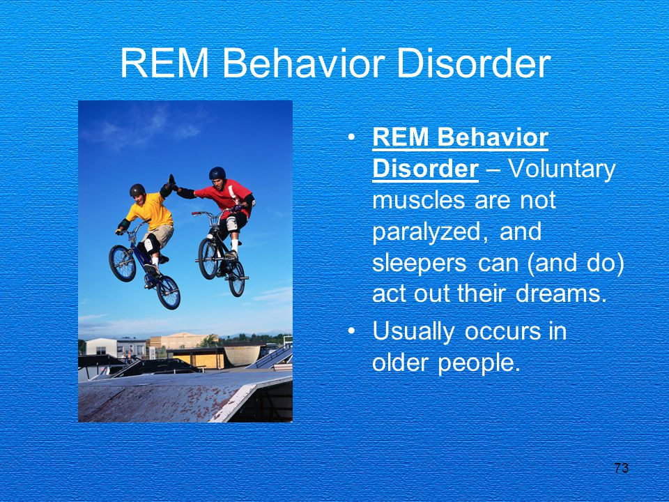 REM Behavior Disorder REM Behavior Disorder – Voluntary muscles are not paralyzed, and sleepers can (and do) act out their dreams.