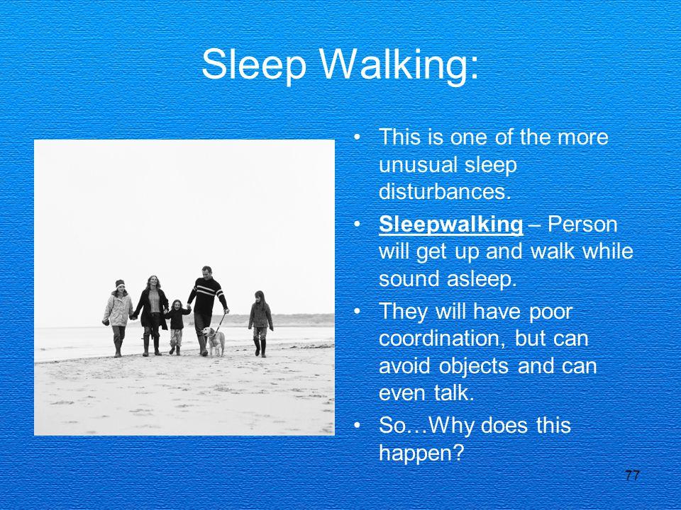 Sleep Walking: This is one of the more unusual sleep disturbances.