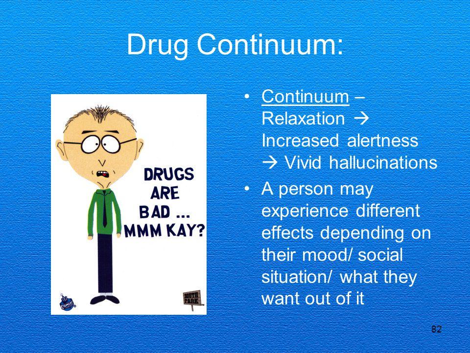 Drug Continuum: Continuum – Relaxation  Increased alertness  Vivid hallucinations.