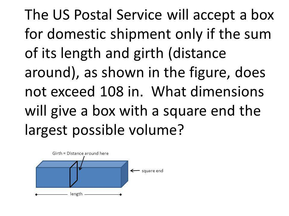 The US Postal Service will accept a box for domestic shipment only if the sum of its length and girth (distance around), as shown in the figure, does not exceed 108 in.