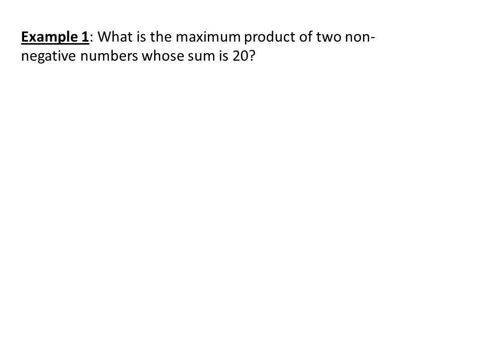 Example 1: What is the maximum product of two non-negative numbers whose sum is 20