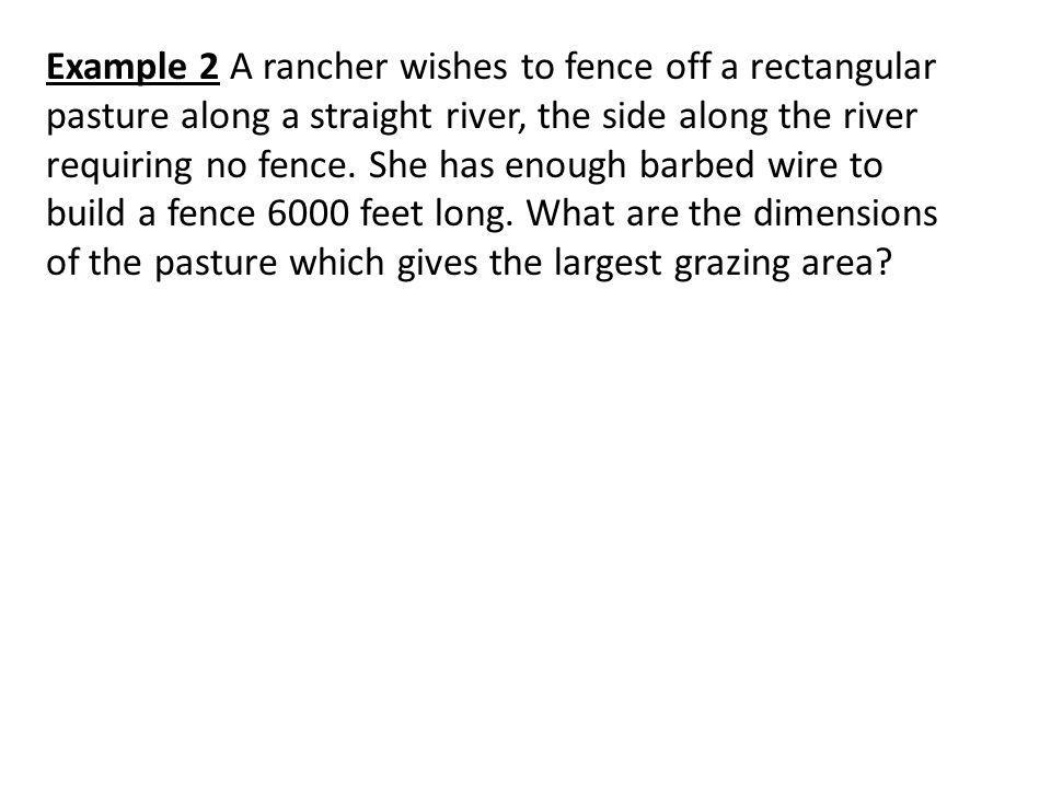 Example 2 A rancher wishes to fence off a rectangular pasture along a straight river, the side along the river requiring no fence.