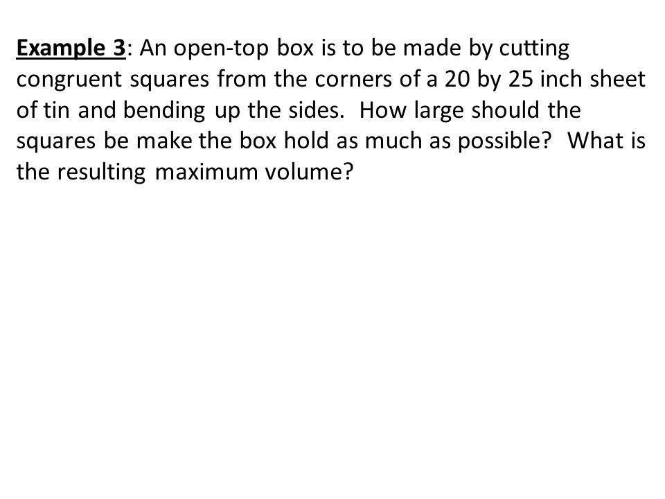 Example 3: An open-top box is to be made by cutting congruent squares from the corners of a 20 by 25 inch sheet of tin and bending up the sides.