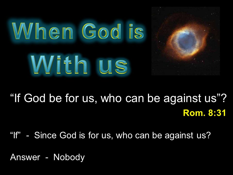 When God is With us. If God be for us, who can be against us Rom. 8:31. If - Since God is for us, who can be against us