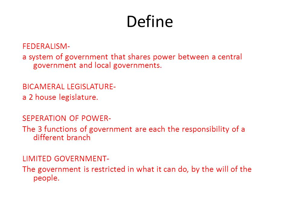 Define FEDERALISM- a system of government that shares power between a central government and local governments.