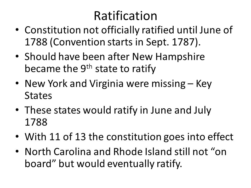 Ratification Constitution not officially ratified until June of 1788 (Convention starts in Sept. 1787).