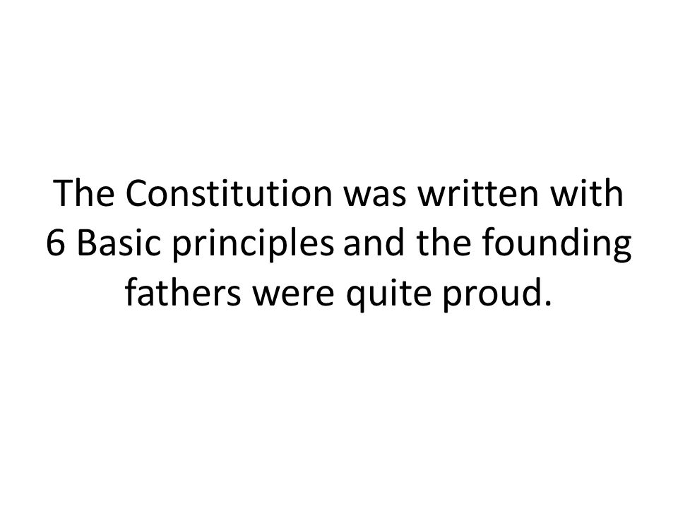 The Constitution was written with 6 Basic principles and the founding fathers were quite proud.