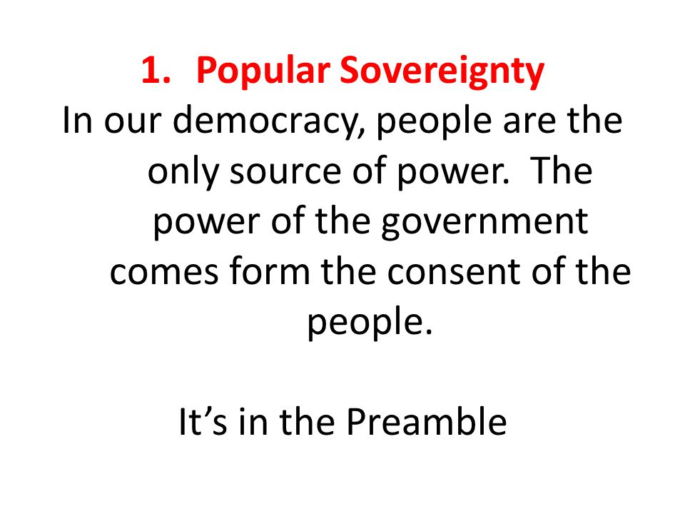 Popular Sovereignty In our democracy, people are the only source of power. The power of the government comes form the consent of the people.