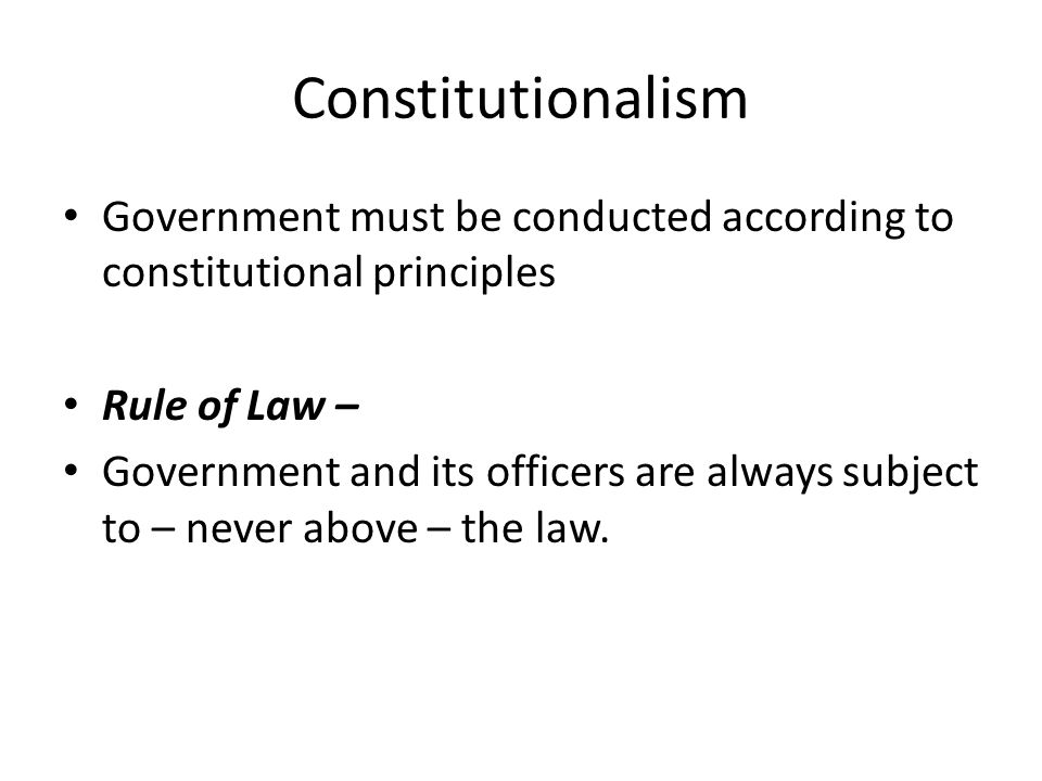 Constitutionalism Government must be conducted according to constitutional principles. Rule of Law –