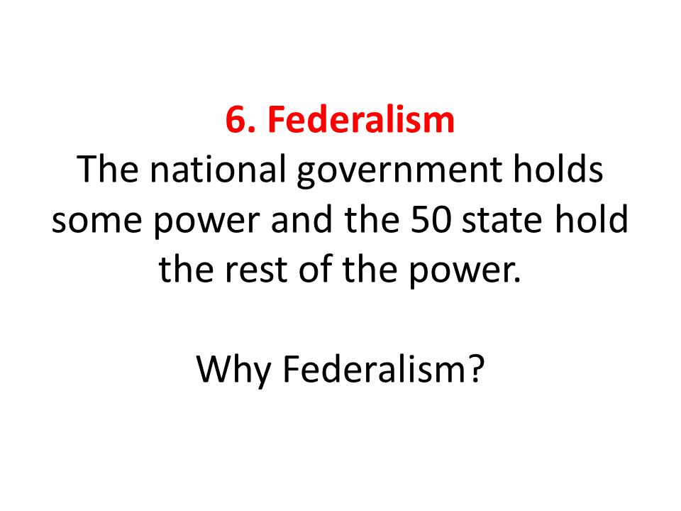 6. Federalism The national government holds some power and the 50 state hold the rest of the power.