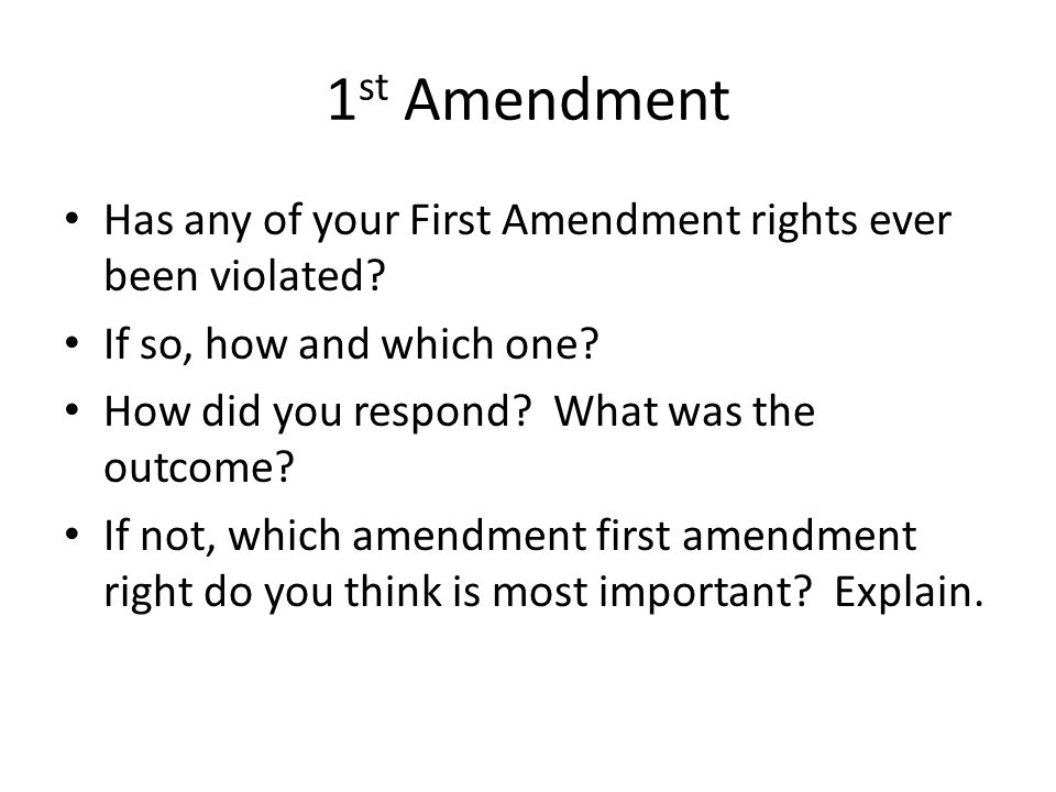 1st Amendment Has any of your First Amendment rights ever been violated If so, how and which one