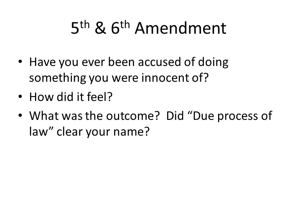 5th & 6th Amendment Have you ever been accused of doing something you were innocent of How did it feel