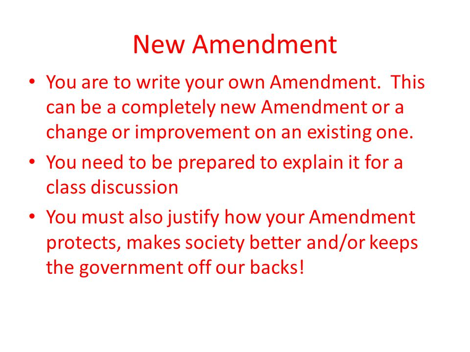 New Amendment You are to write your own Amendment. This can be a completely new Amendment or a change or improvement on an existing one.
