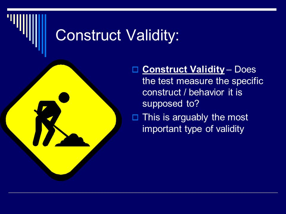 Construct Validity: Construct Validity – Does the test measure the specific construct / behavior it is supposed to