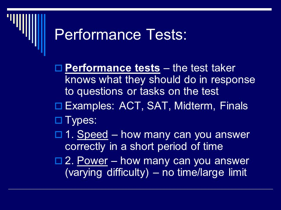 Performance Tests: Performance tests – the test taker knows what they should do in response to questions or tasks on the test.