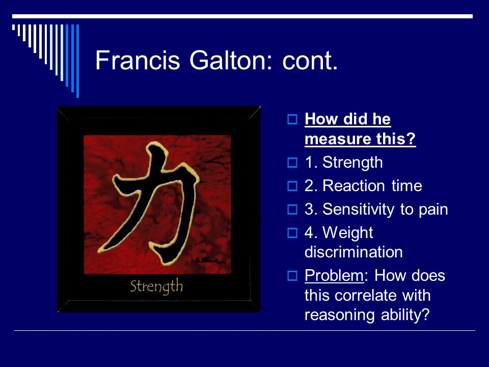 Francis Galton: cont. How did he measure this 1. Strength