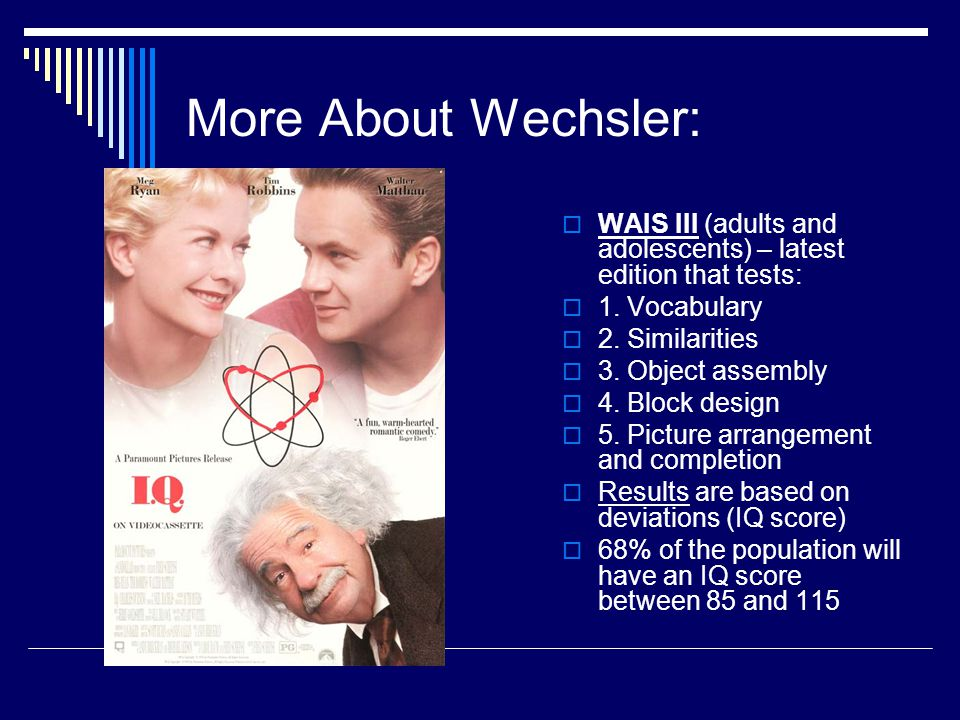 More About Wechsler: WAIS III (adults and adolescents) – latest edition that tests: 1. Vocabulary.