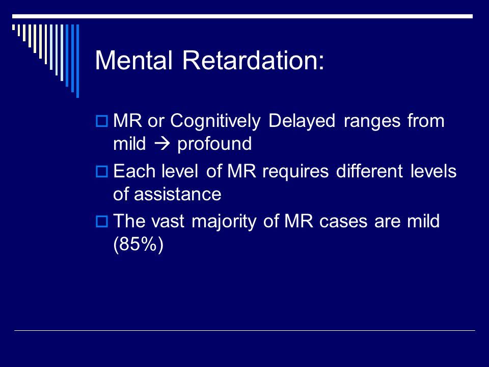 Mental Retardation: MR or Cognitively Delayed ranges from mild  profound. Each level of MR requires different levels of assistance.