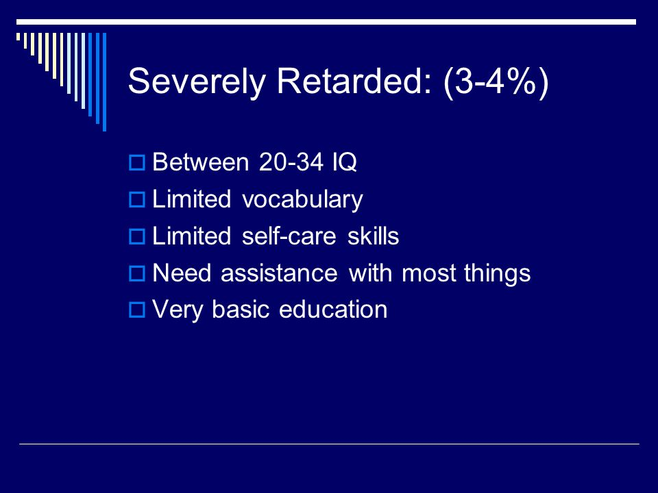 Severely Retarded: (3-4%)