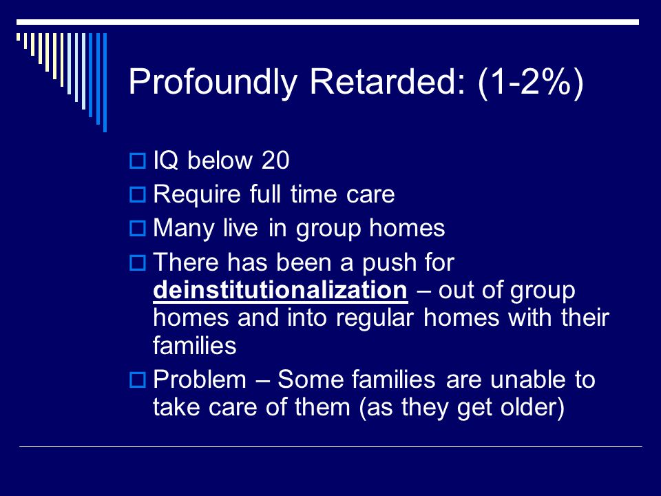 Profoundly Retarded: (1-2%)