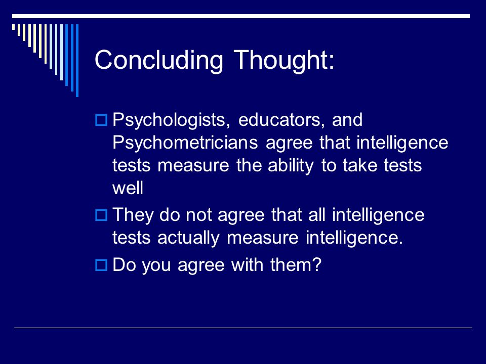 Concluding Thought: Psychologists, educators, and Psychometricians agree that intelligence tests measure the ability to take tests well.