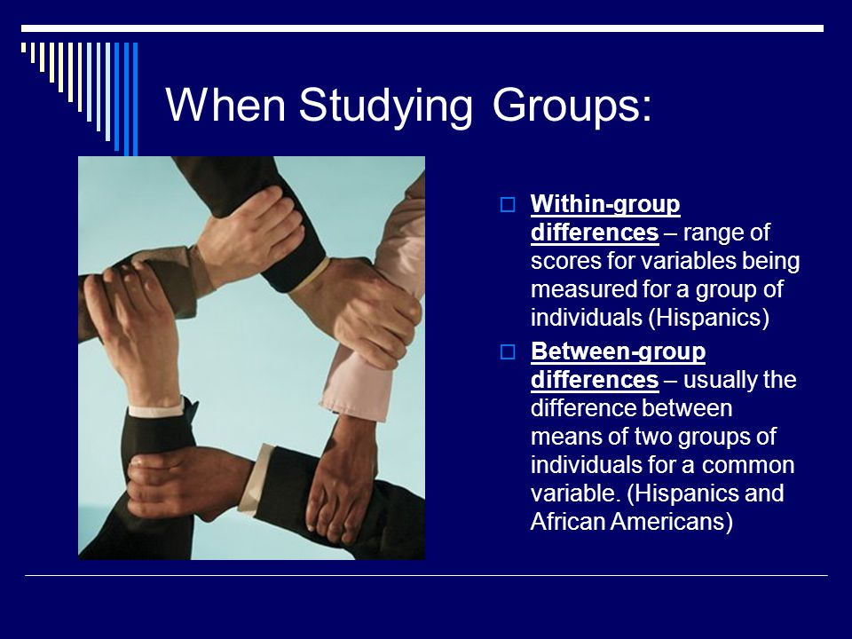 When Studying Groups: Within-group differences – range of scores for variables being measured for a group of individuals (Hispanics)