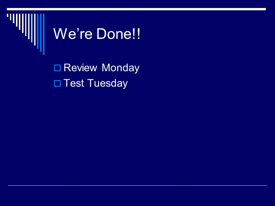 We're Done!! Review Monday Test Tuesday