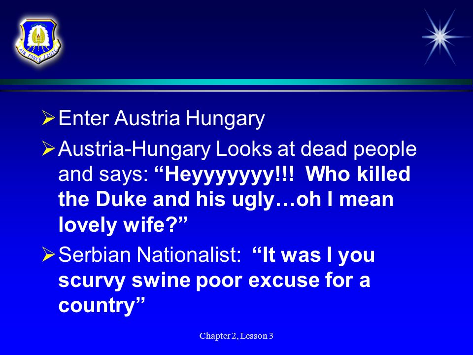 Enter Austria Hungary Austria-Hungary Looks at dead people and says: Heyyyyyyy!!! Who killed the Duke and his ugly…oh I mean lovely wife